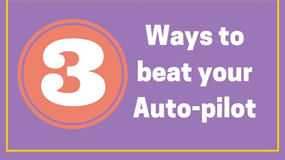 3 Ways to Beat Your Auto-Pilot